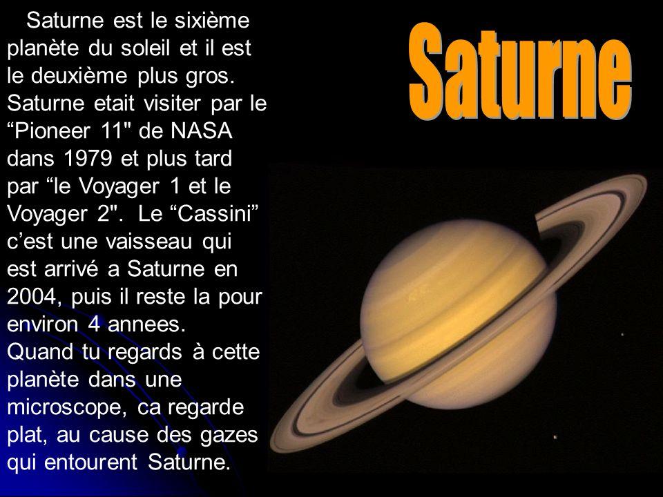 Saturne est le sixième planète du soleil et il est le deuxième plus gros. Saturne etait visiter par le Pioneer 11 de NASA dans 1979 et plus tard par le Voyager 1 et le Voyager 2 . Le Cassini c'est une vaisseau qui est arrivé a Saturne en 2004, puis il reste la pour environ 4 annees. Quand tu regards à cette planète dans une microscope, ca regarde plat, au cause des gazes qui entourent Saturne.