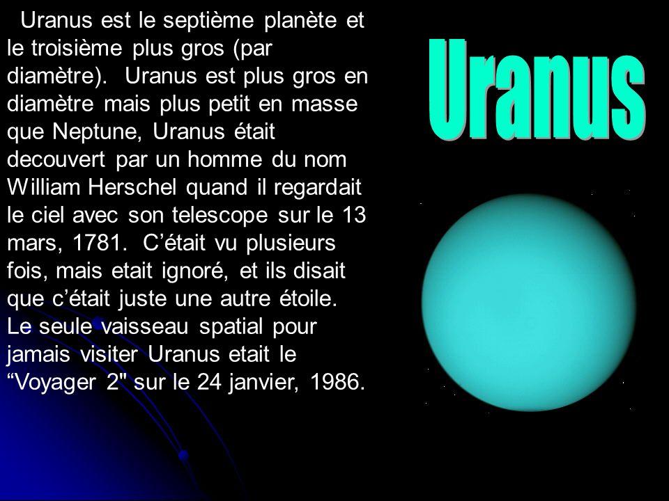 Uranus est le septième planète et le troisième plus gros (par diamètre). Uranus est plus gros en diamètre mais plus petit en masse que Neptune, Uranus était decouvert par un homme du nom William Herschel quand il regardait le ciel avec son telescope sur le 13 mars, 1781. C'était vu plusieurs fois, mais etait ignoré, et ils disait que c'était juste une autre étoile. Le seule vaisseau spatial pour jamais visiter Uranus etait le Voyager 2 sur le 24 janvier, 1986.