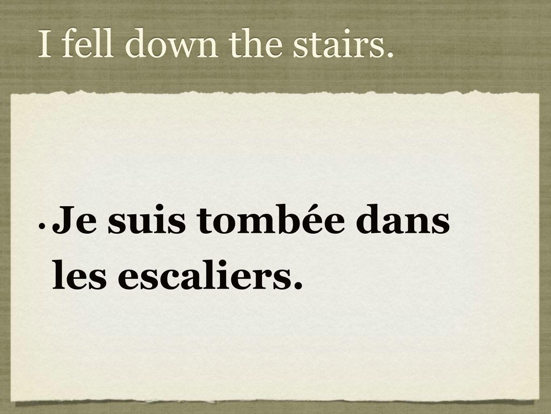 I fell down the stairs. Je suis tombée dans les escaliers.