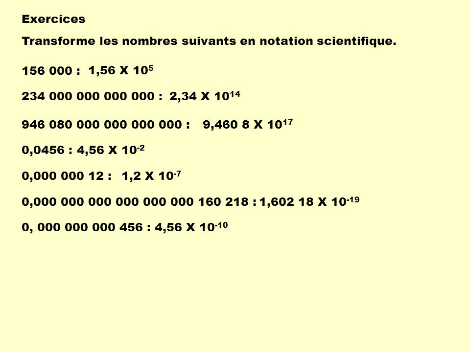 Exercices Transforme les nombres suivants en notation scientifique. 156 000 : 1,56 X 105. 234 000 000 000 000 :