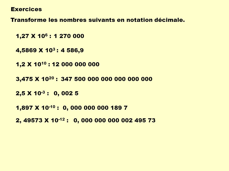 Exercices Transforme les nombres suivants en notation décimale. 1,27 X 106 : 1 270 000. 4,5869 X 103 :