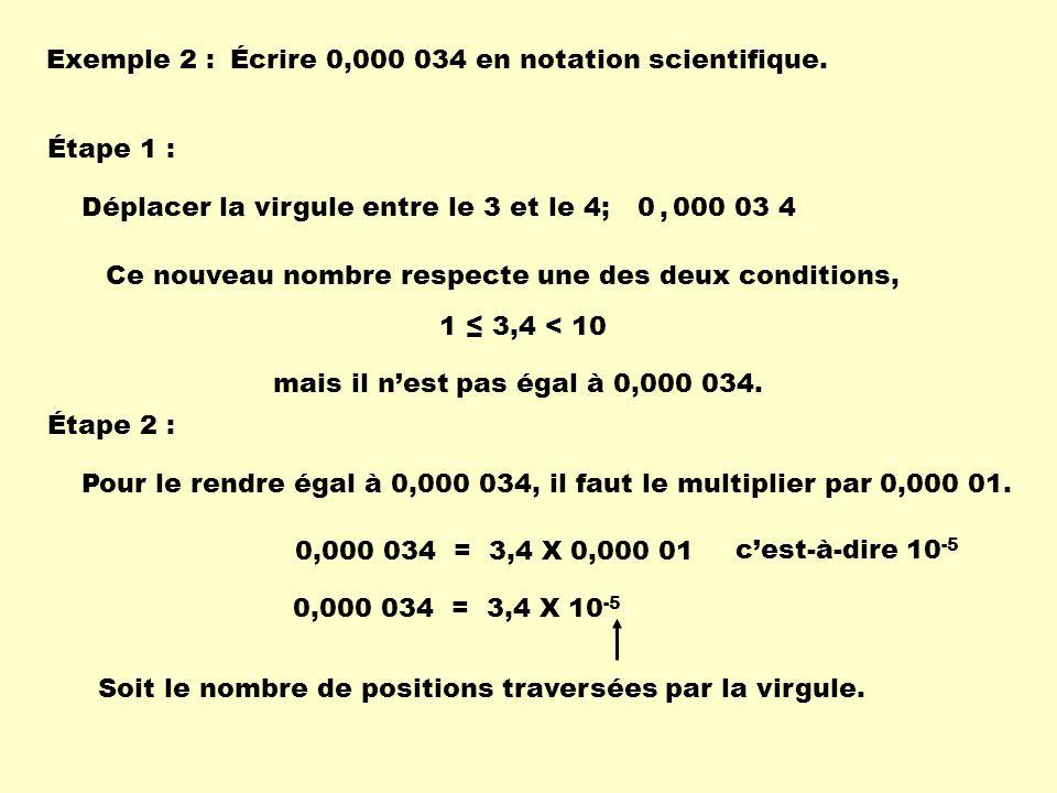 Exemple 2 : Écrire 0,000 034 en notation scientifique. Étape 1 : Déplacer la virgule entre le 3 et le 4;