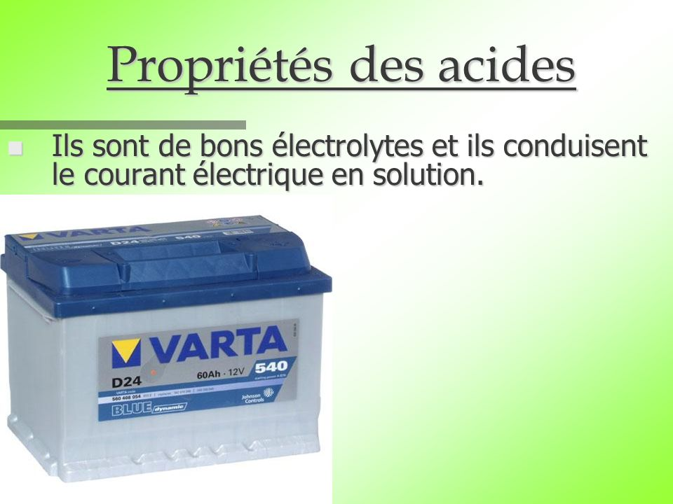 Propriétés des acides Ils sont de bons électrolytes et ils conduisent le courant électrique en solution.
