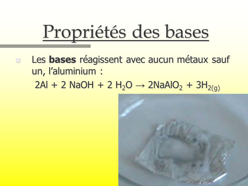Propriétés des bases Les bases réagissent avec aucun métaux sauf un, l'aluminium : 2Al + 2 NaOH + 2 H2O → 2NaAlO2 + 3H2(g)