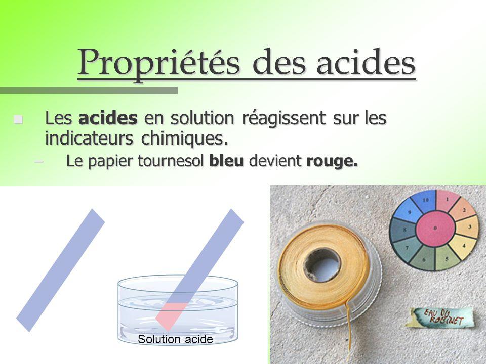 Propriétés des acides Les acides en solution réagissent sur les indicateurs chimiques. Le papier tournesol bleu devient rouge.