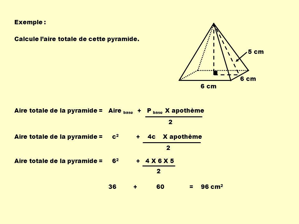 Exemple : Calcule l'aire totale de cette pyramide. 5 cm. 6 cm. 6 cm. Aire totale de la pyramide = Aire base + P base X apothème.