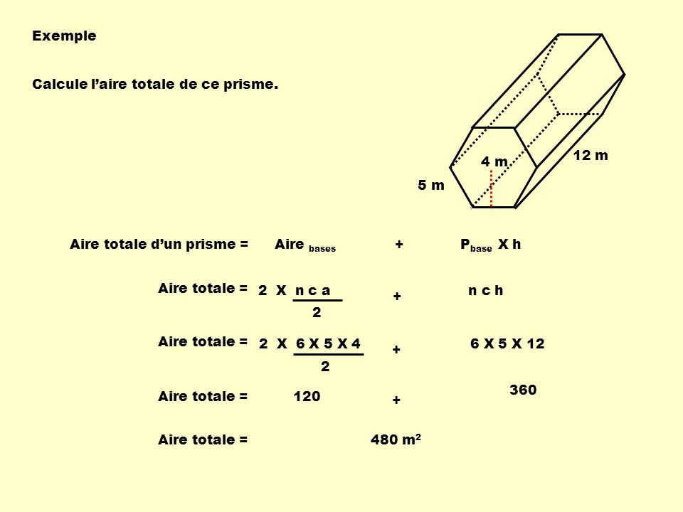 Exemple 5 m. 4 m. 12 m. Calcule l'aire totale de ce prisme. Aire totale d'un prisme = Aire bases + Pbase X h.