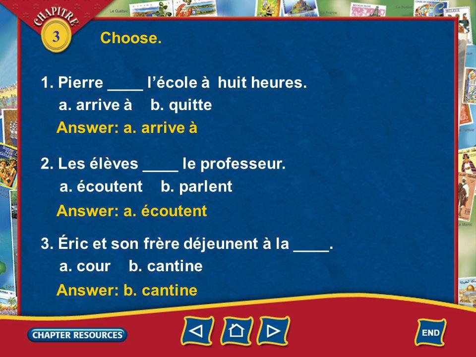 Choose. 1. Pierre ____ l'école à huit heures. a. arrive à b. quitte. Answer: a. arrive à. 2. Les élèves ____ le professeur.