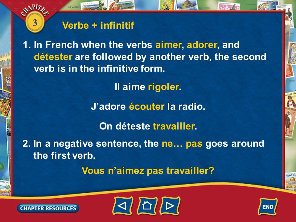 Verbe + infinitifIn French when the verbs aimer, adorer, and détester are followed by another verb, the second verb is in the infinitive form.