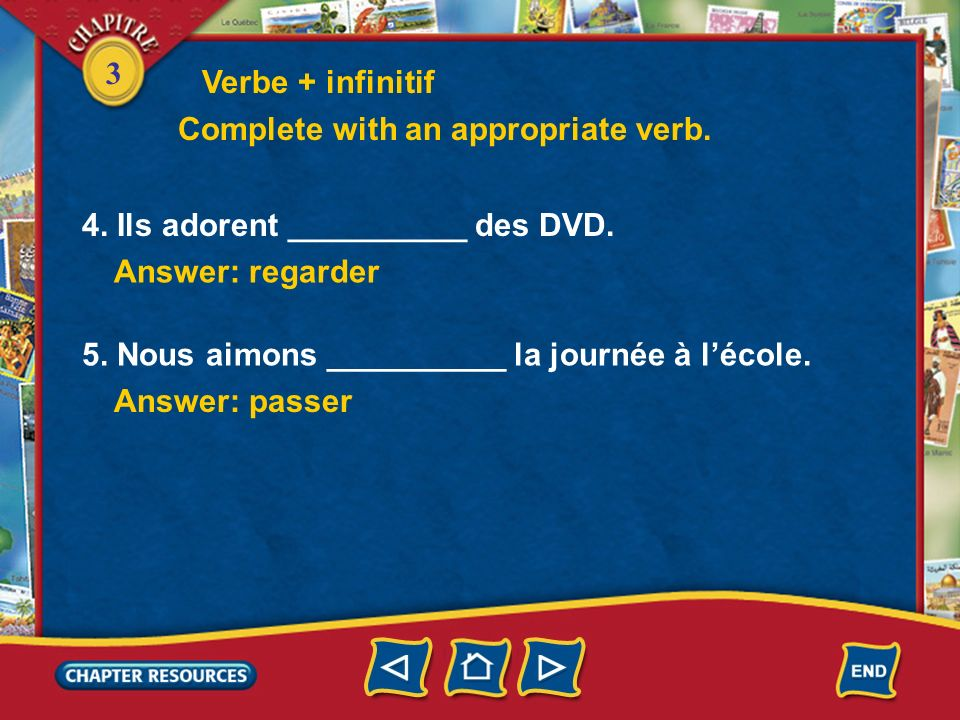 Verbe + infinitifComplete with an appropriate verb. 4. Ils adorent __________ des DVD. Answer: regarder.