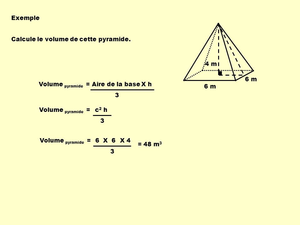 Exemple Calcule le volume de cette pyramide. 4 m. 6 m. Volume pyramide = Aire de la base. X h. 3.