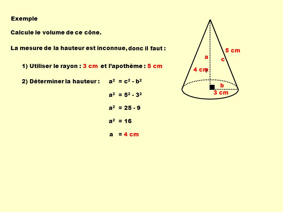 Exemple 3 cm. 5 cm. Calcule le volume de ce cône. La mesure de la hauteur est inconnue, donc il faut :