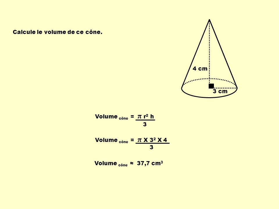 3 cm Calcule le volume de ce cône. 4 cm. Volume cône = π r2 h. 3. Volume cône = π X 32 X 4. 3.