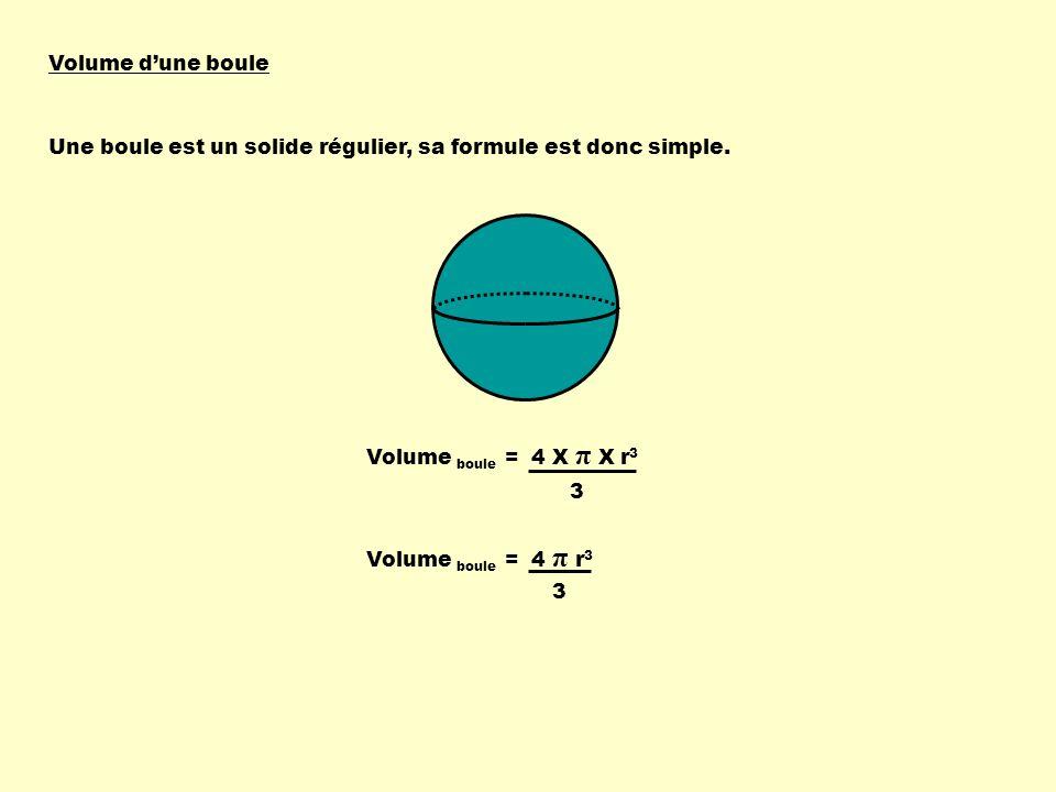 Volume d'une boule Une boule est un solide régulier, sa formule est donc simple. Volume boule = 4 X π X r3.