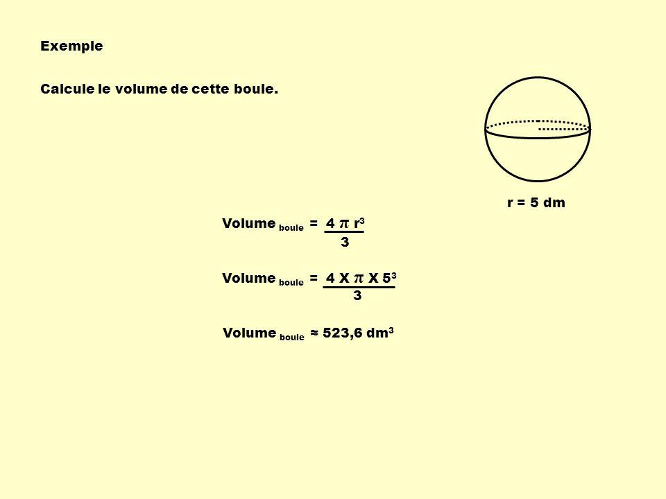 Exemple Calcule le volume de cette boule. r = 5 dm. Volume boule = 4 π r3. 3. Volume boule = 4 X π X 53.