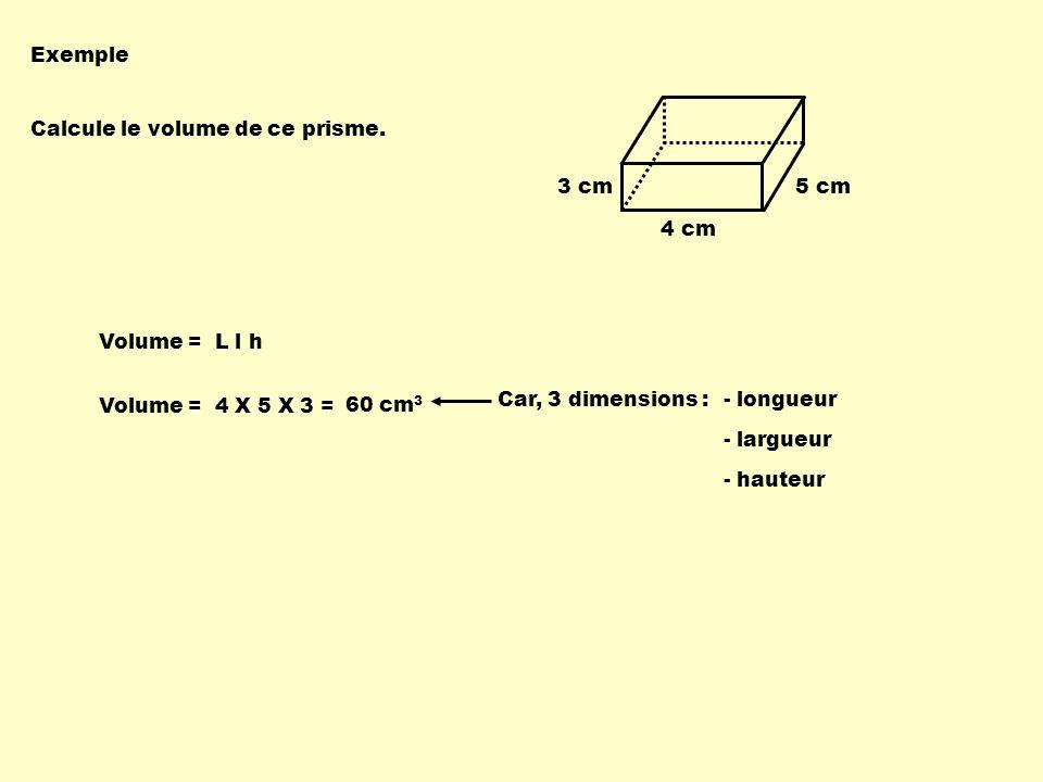 Exemple Calcule le volume de ce prisme. 3 cm. 5 cm. 4 cm. Volume = L l h. 60 cm3. Car, 3 dimensions :