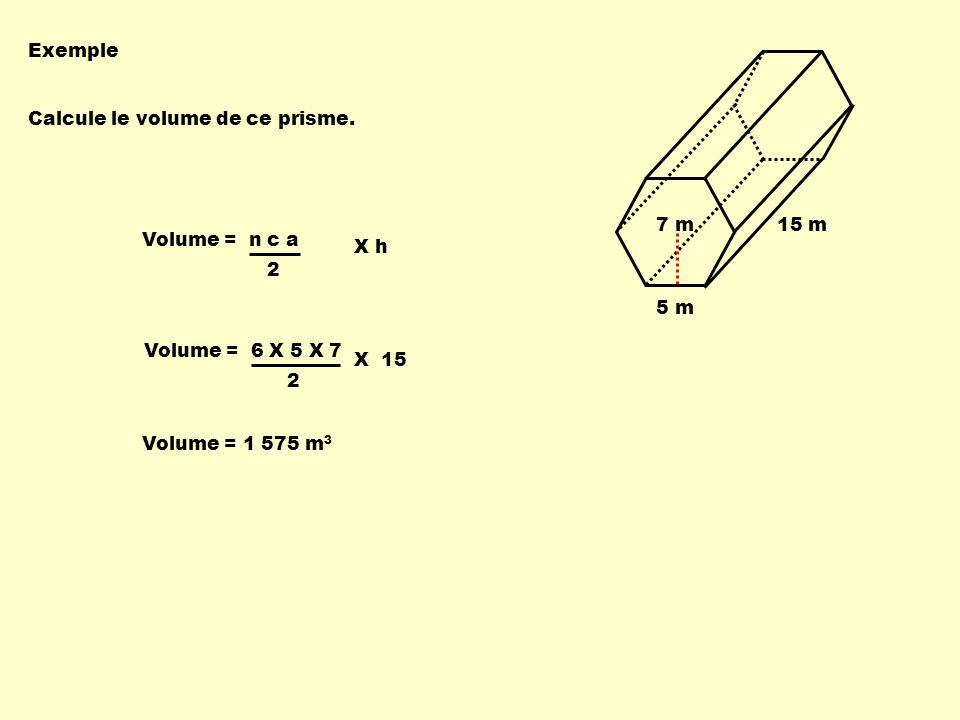 Exemple 5 m. 7 m. 15 m. Calcule le volume de ce prisme. 2. Volume = n c a. X h. Volume = 6 X 5 X 7.