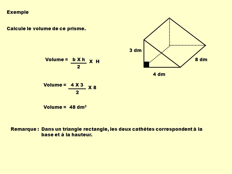 Exemple 3 dm. 4 dm. 8 dm. Calcule le volume de ce prisme. Volume = b X h. 2. X H. Volume = 4 X 3.