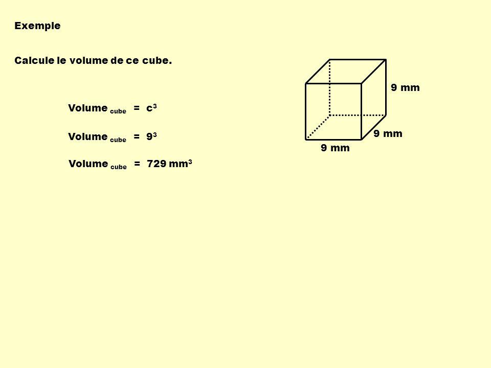 Exemple Calcule le volume de ce cube. 9 mm. Volume cube = c3. Volume cube = 93. 9 mm. 9 mm.