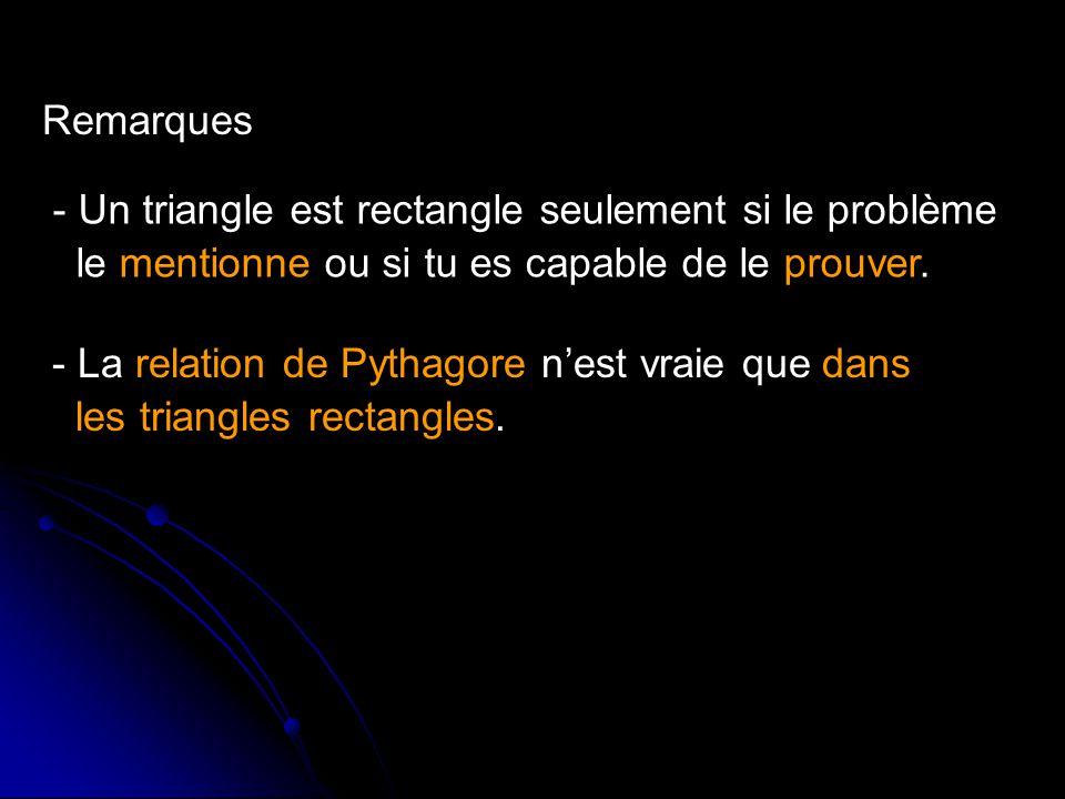 Remarques - Un triangle est rectangle seulement si le problème. le mentionne ou si tu es capable de le prouver.