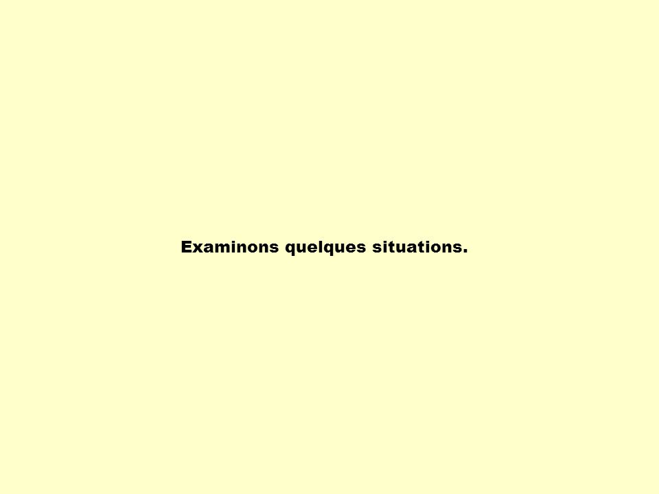Examinons quelques situations.