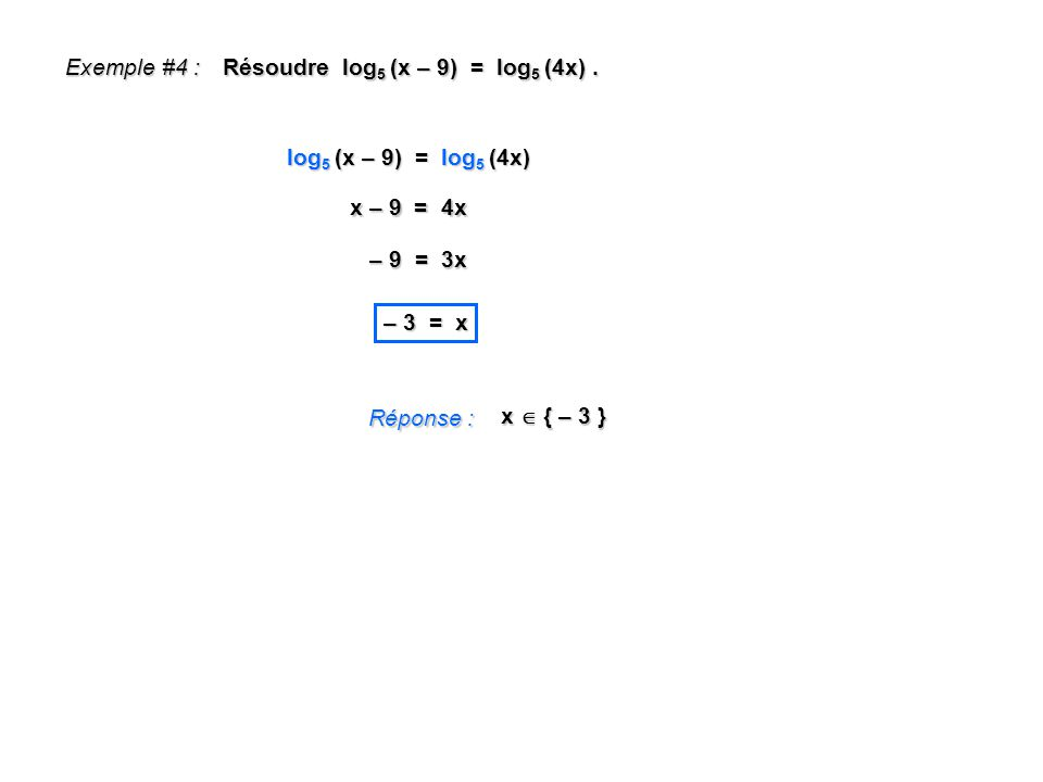 Exemple #4 : Résoudre log5 (x – 9) = log5 (4x) . log5 (x – 9) = log5 (4x) x – 9 = 4x. – 9 = 3x.