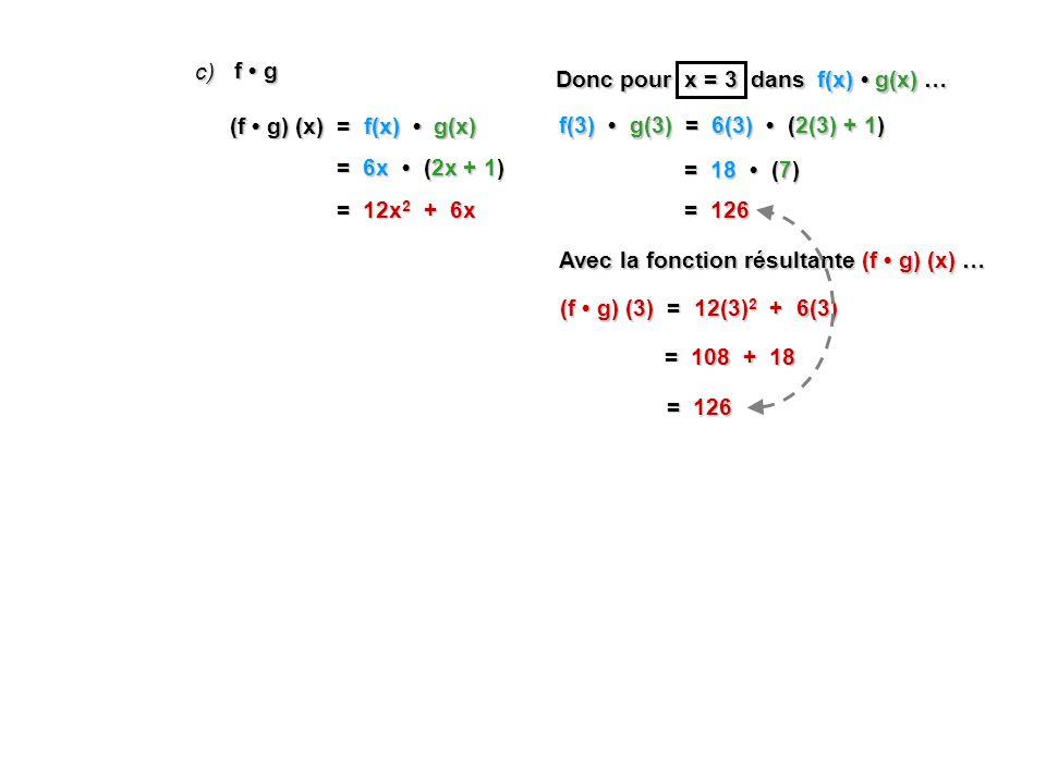 c) f • g. Donc pour x = 3 dans f(x) • g(x) … (f • g) (x) = f(x) • g(x) f(3) • g(3) = 6(3) • (2(3) + 1)