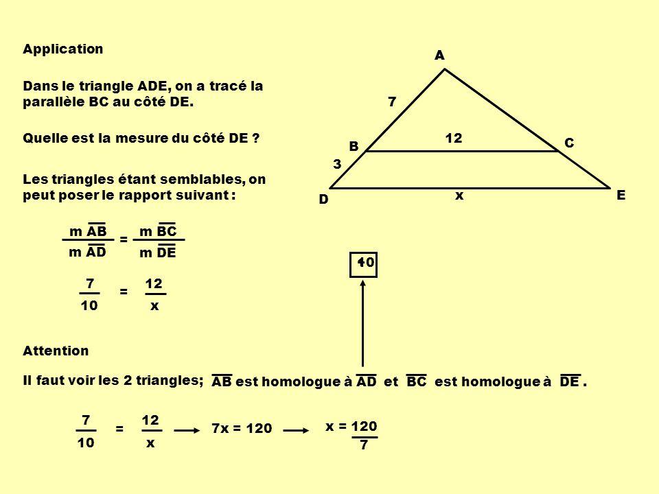 Application D. E. x. A. A. Dans le triangle ADE, on a tracé la parallèle BC au côté DE. 7. 7.