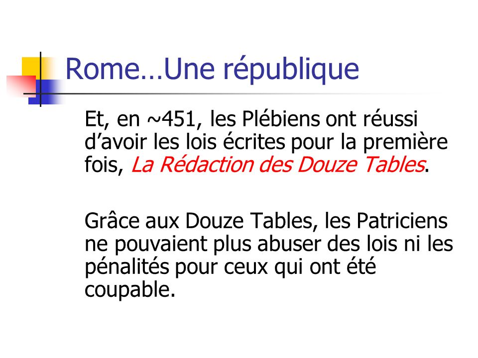 Rome…Une république Et, en ~451, les Plébiens ont réussi d'avoir les lois écrites pour la première fois, La Rédaction des Douze Tables.