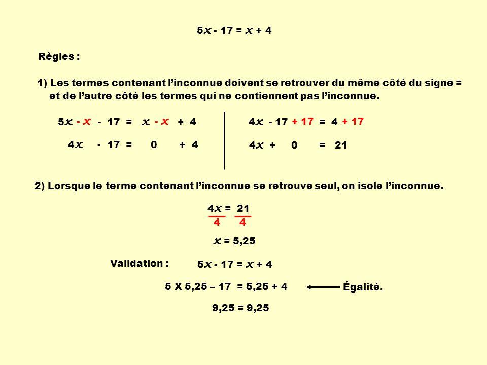 5x - 17 = x + 4 Règles : 1) Les termes contenant l'inconnue doivent se retrouver du même côté du signe =
