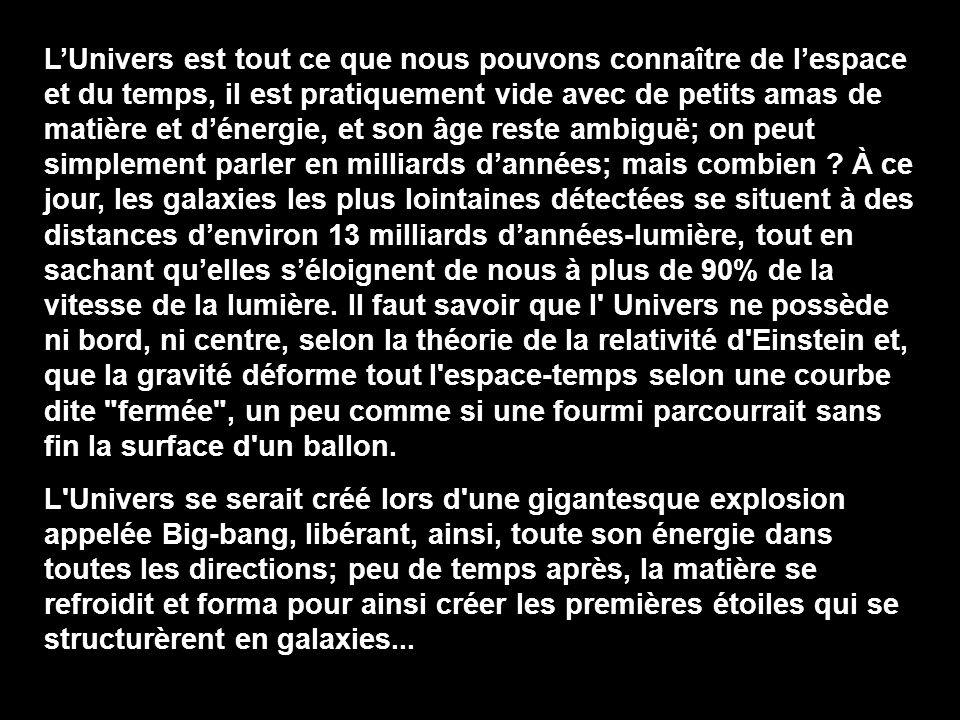 L'Univers est tout ce que nous pouvons connaître de l'espace et du temps, il est pratiquement vide avec de petits amas de matière et d'énergie, et son âge reste ambiguë; on peut simplement parler en milliards d'années; mais combien À ce jour, les galaxies les plus lointaines détectées se situent à des distances d'environ 13 milliards d'années-lumière, tout en sachant qu'elles s'éloignent de nous à plus de 90% de la vitesse de la lumière. Il faut savoir que l Univers ne possède ni bord, ni centre, selon la théorie de la relativité d Einstein et, que la gravité déforme tout l espace-temps selon une courbe dite fermée , un peu comme si une fourmi parcourrait sans fin la surface d un ballon.