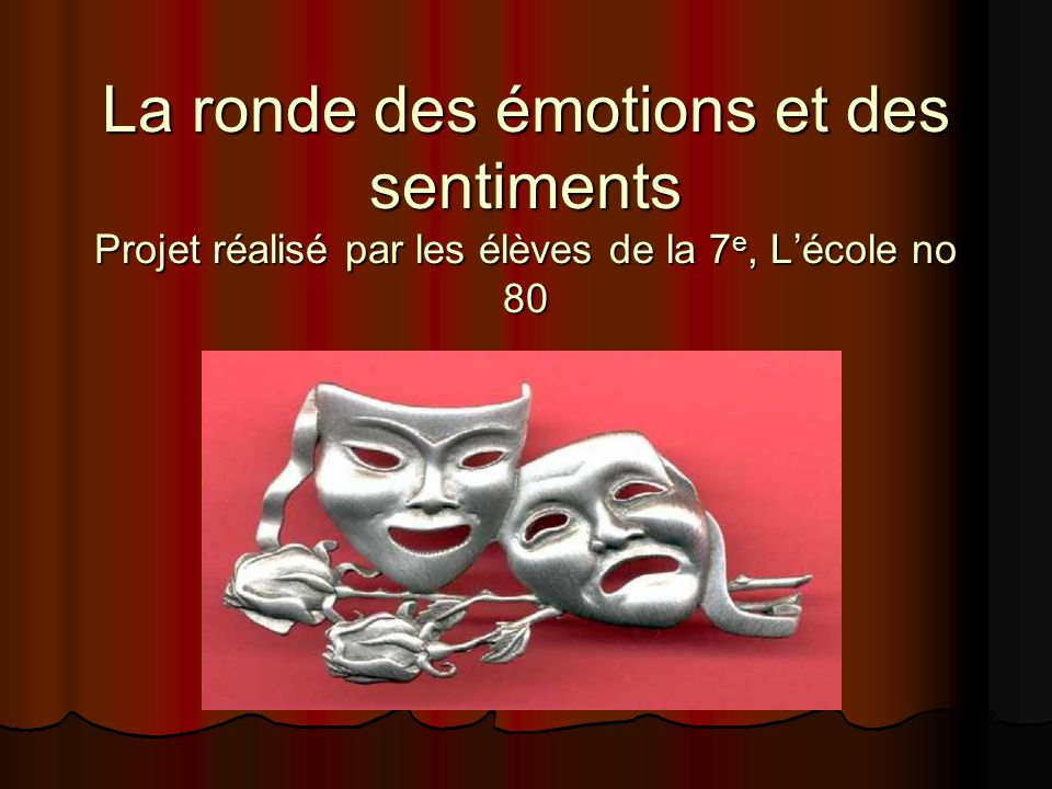 La ronde des émotions et des sentiments Projet réalisé par les élèves de la 7e, L'école no 80