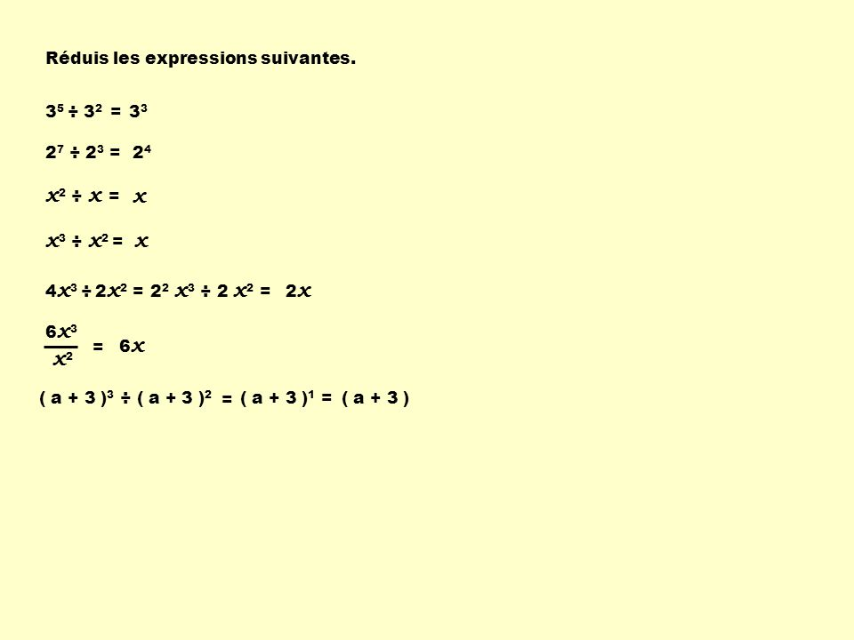 x2 ÷ x = x x3 ÷ x2 = x x2 Réduis les expressions suivantes. 35 ÷ 32 =