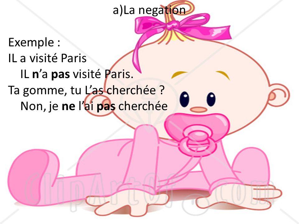 a)La negation Exemple : IL a visité Paris. IL n'a pas visité Paris. Ta gomme, tu L'as cherchée