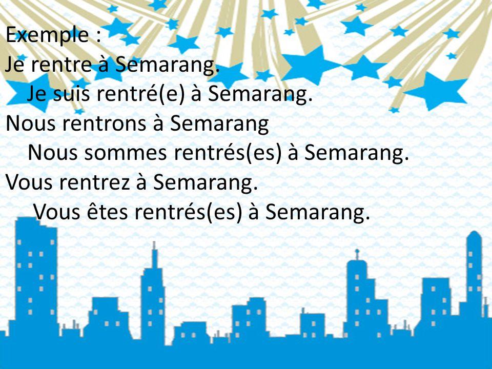 Exemple : Je rentre à Semarang. Je suis rentré(e) à Semarang. Nous rentrons à Semarang. Nous sommes rentrés(es) à Semarang.