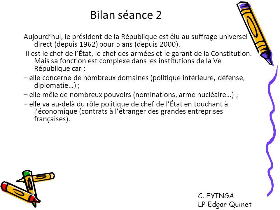 Bilan séance 2 Aujourd'hui, le président de la République est élu au suffrage universel direct (depuis 1962) pour 5 ans (depuis 2000).