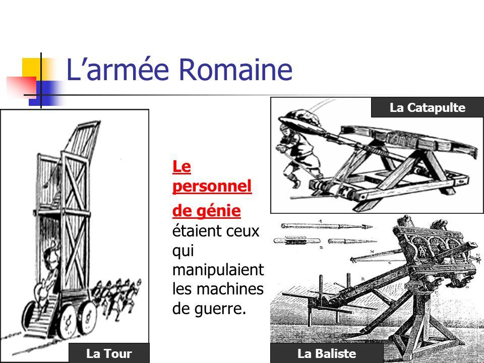L'armée Romaine Le personnel de génie étaient ceux qui manipulaient les machines de guerre. La Catapulte.