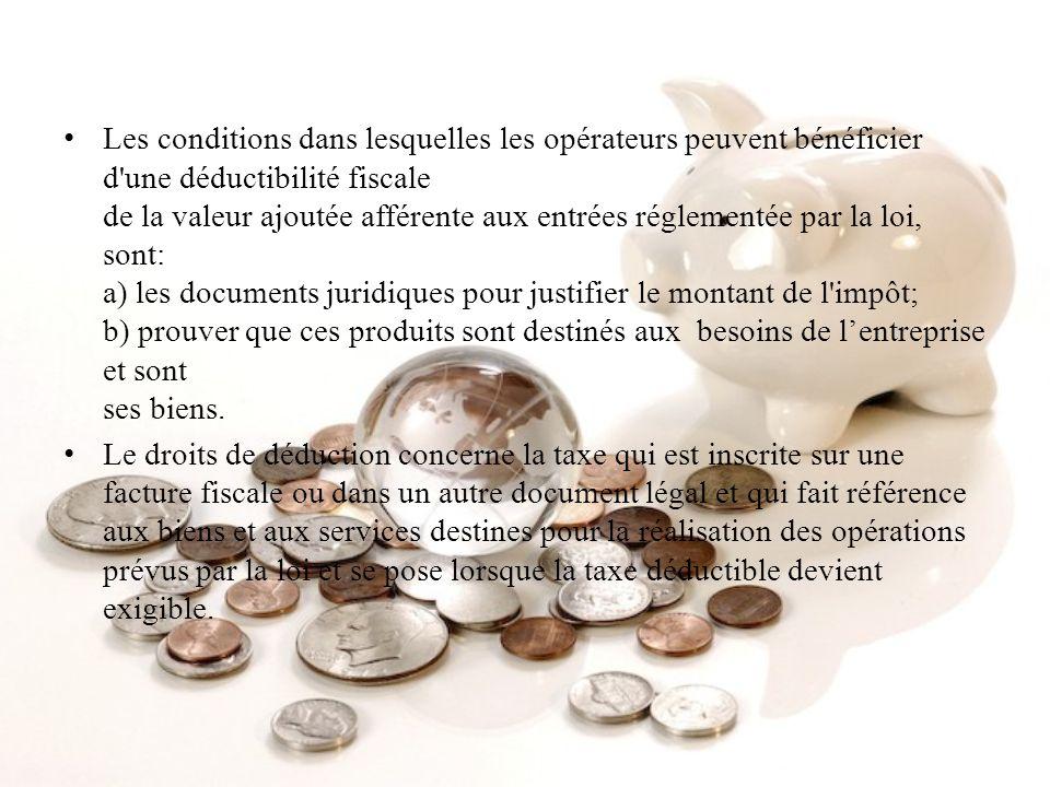 Les conditions dans lesquelles les opérateurs peuvent bénéficier d une déductibilité fiscale de la valeur ajoutée afférente aux entrées réglementée par la loi, sont: a) les documents juridiques pour justifier le montant de l impôt; b) prouver que ces produits sont destinés aux besoins de l'entreprise et sont ses biens.