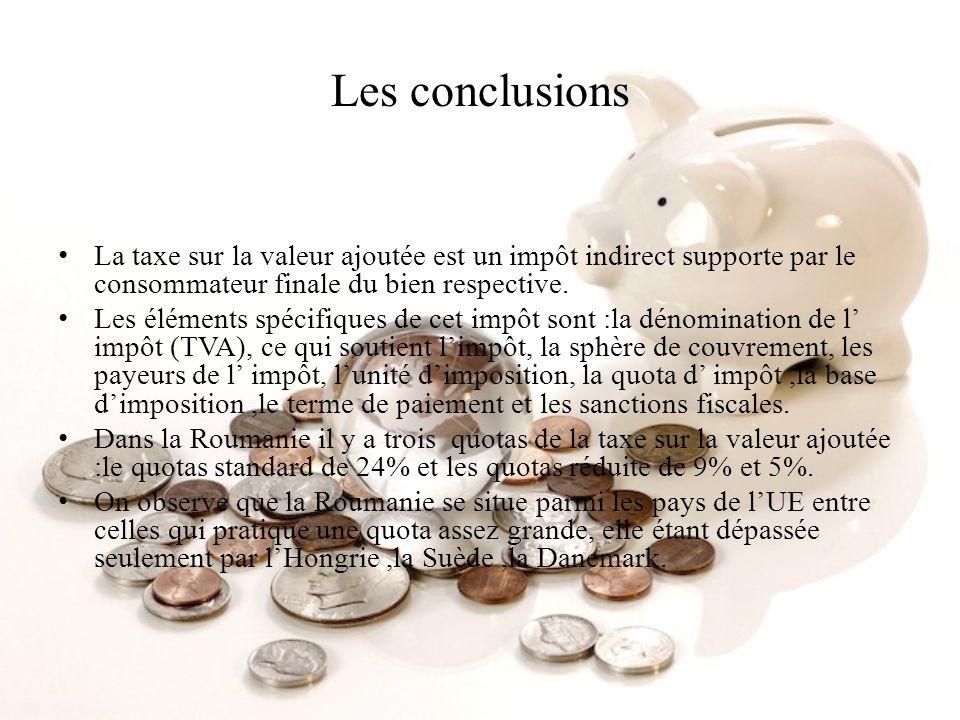 Les conclusionsLa taxe sur la valeur ajoutée est un impôt indirect supporte par le consommateur finale du bien respective.