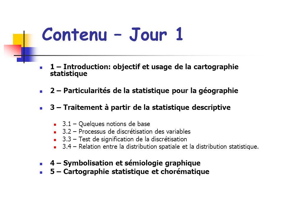Contenu – Jour 1 1 – Introduction: objectif et usage de la cartographie statistique. 2 – Particularités de la statistique pour la géographie.