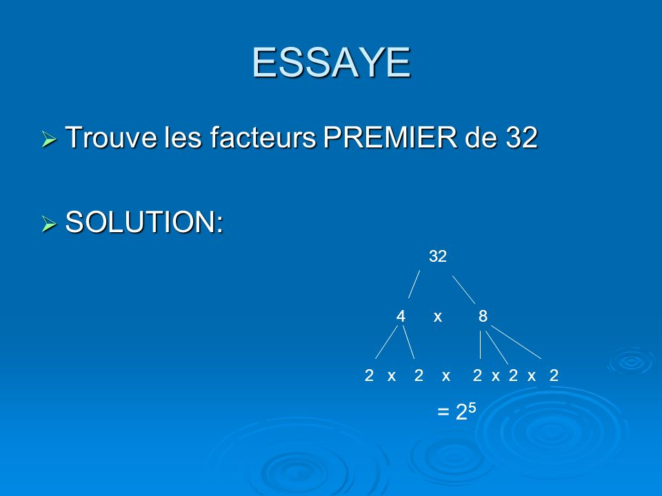 ESSAYE Trouve les facteurs PREMIER de 32 SOLUTION: 32 4 x 8