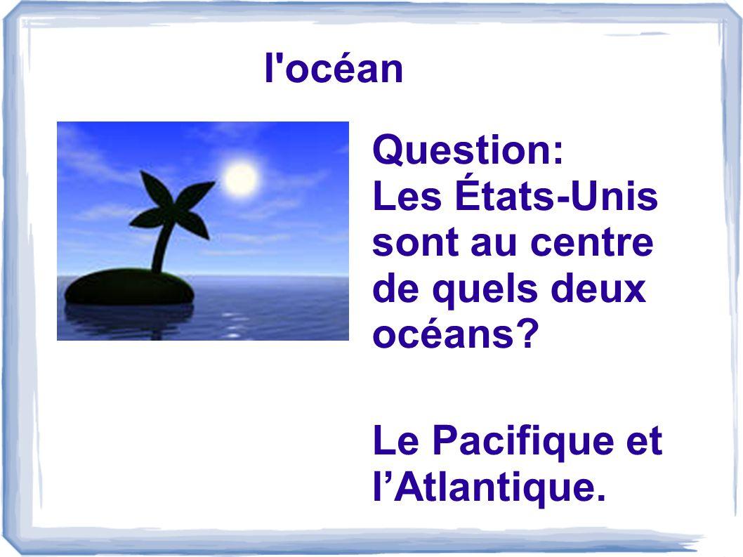l océan Question: Les États-Unis sont au centre de quels deux océans Le Pacifique et l'Atlantique.