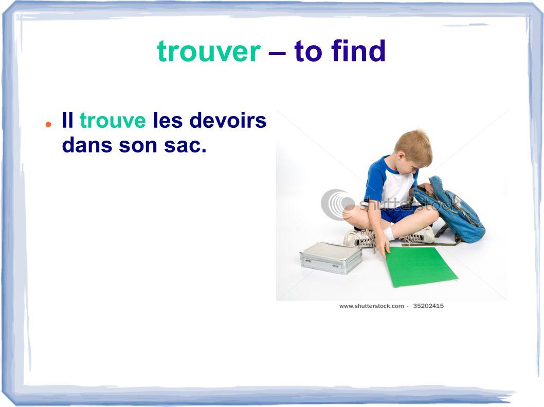 trouver – to find Il trouve les devoirs dans son sac.