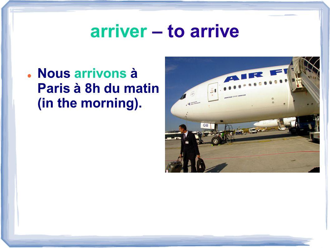 arriver – to arrive Nous arrivons à Paris à 8h du matin (in the morning).