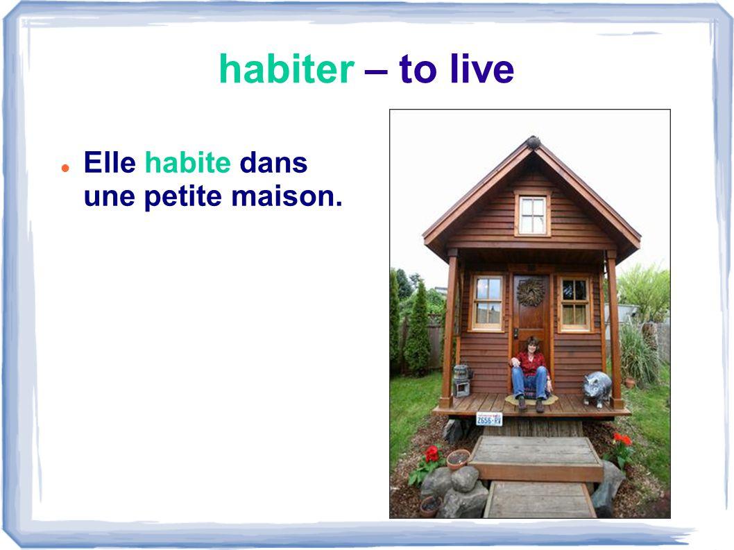 habiter – to live Elle habite dans une petite maison.