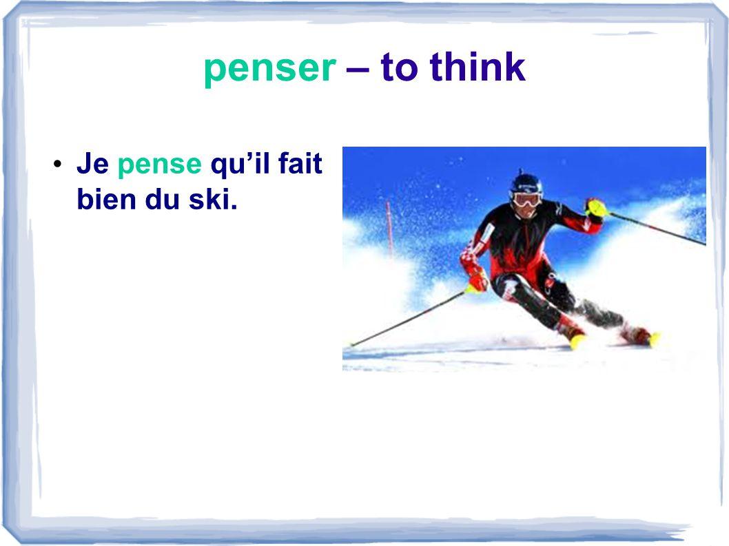 penser – to think Je pense qu'il fait bien du ski.