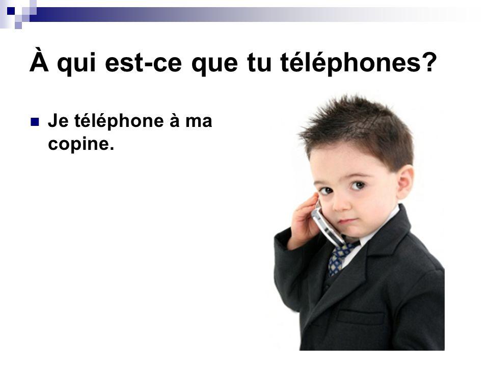 À qui est-ce que tu téléphones
