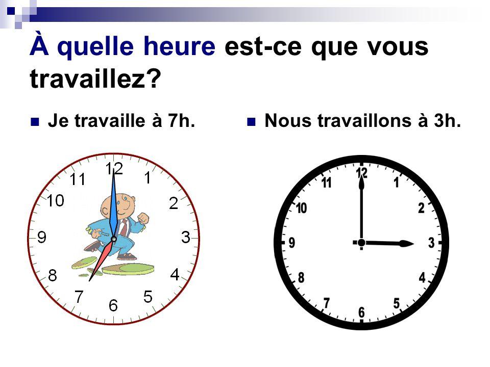 À quelle heure est-ce que vous travaillez