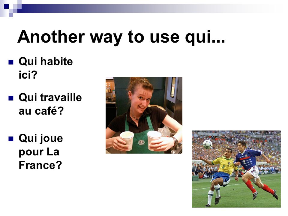 Another way to use qui... Qui habite ici Qui travaille au café