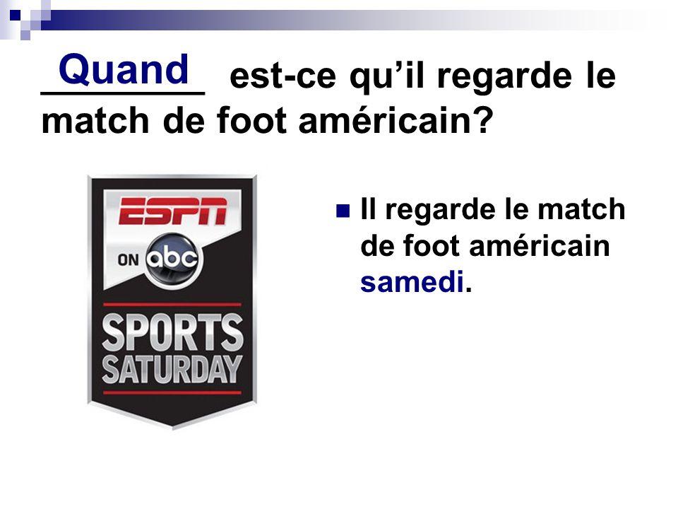 ________ est-ce qu'il regarde le match de foot américain